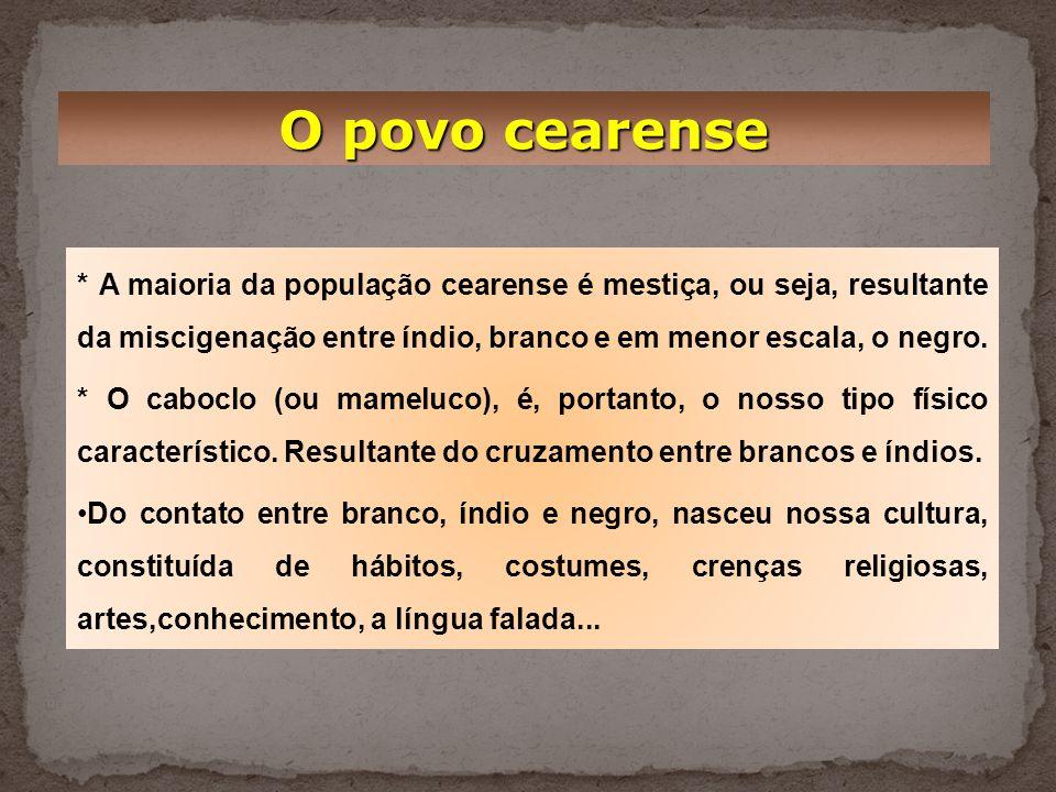 O povo cearense * A maioria da população cearense é mestiça, ou seja, resultante da miscigenação entre índio, branco e em menor escala, o negro.