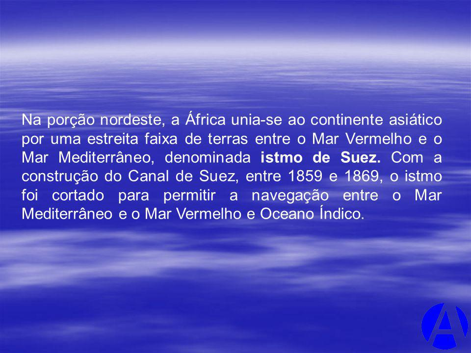 Na porção nordeste, a África unia-se ao continente asiático por uma estreita faixa de terras entre o Mar Vermelho e o Mar Mediterrâneo, denominada istmo de Suez.