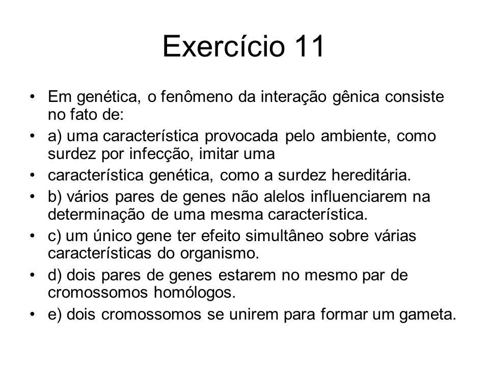 Exercício 11 Em genética, o fenômeno da interação gênica consiste no fato de: