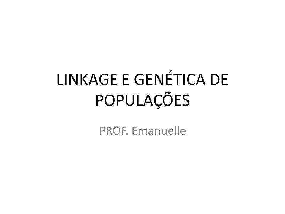 LINKAGE E GENÉTICA DE POPULAÇÕES