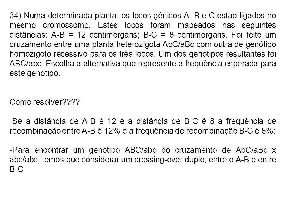 34) Numa determinada planta, os locos gênicos A, B e C estão ligados no mesmo cromossomo. Estes locos foram mapeados nas seguintes distâncias: A-B = 12 centimorgans; B-C = 8 centimorgans. Foi feito um cruzamento entre uma planta heterozigota AbC/aBc com outra de genótipo homozigoto recessivo para os três locos. Um dos genótipos resultantes foi ABC/abc. Escolha a alternativa que represente a freqüência esperada para este genótipo.