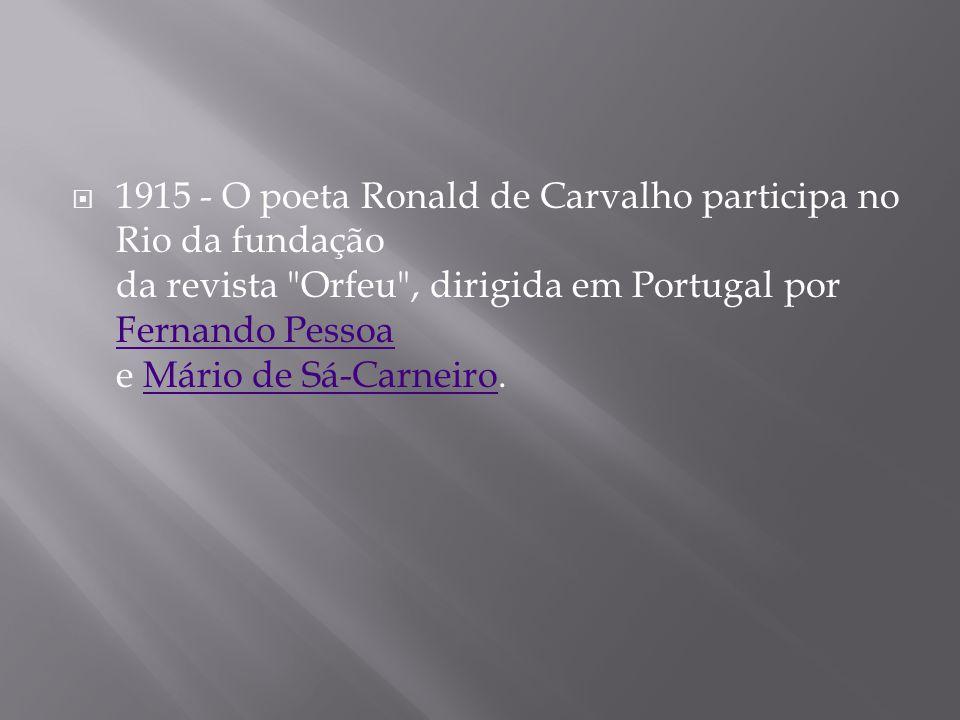 1915 - O poeta Ronald de Carvalho participa no Rio da fundação da revista Orfeu , dirigida em Portugal por Fernando Pessoa e Mário de Sá-Carneiro.