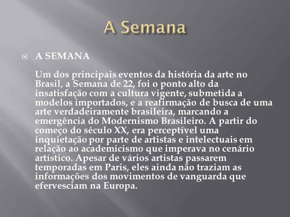A SEMANA Um dos principais eventos da história da arte no Brasil, a Semana de 22, foi o ponto alto da insatisfação com a cultura vigente, submetida a modelos importados, e a reafirmação de busca de uma arte verdadeiramente brasileira, marcando a emergência do Modernismo Brasileiro.
