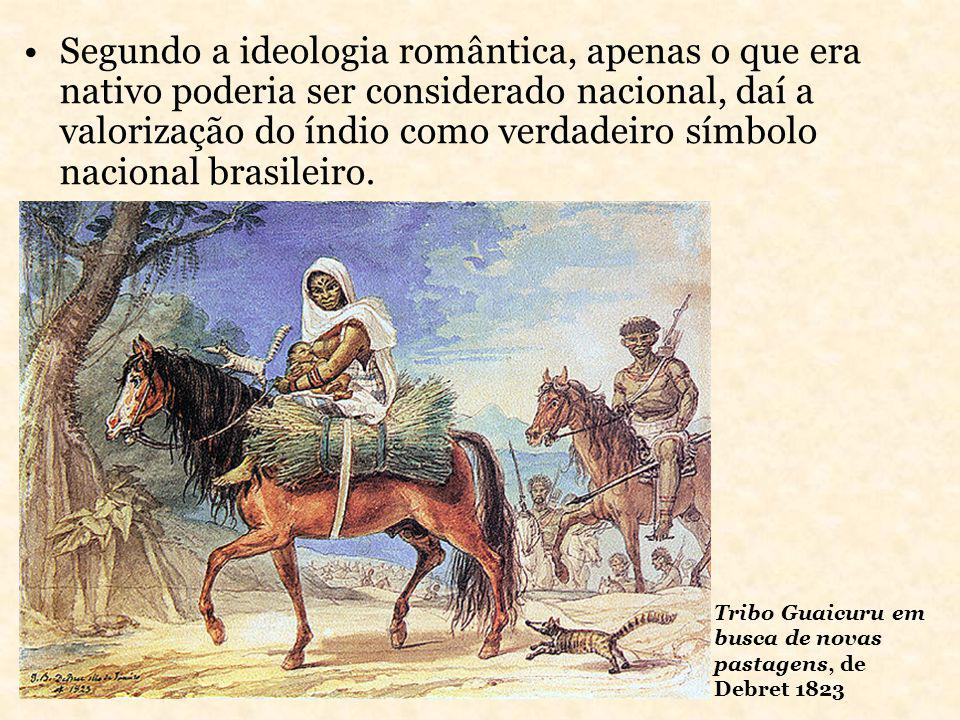 Segundo a ideologia romântica, apenas o que era nativo poderia ser considerado nacional, daí a valorização do índio como verdadeiro símbolo nacional brasileiro.