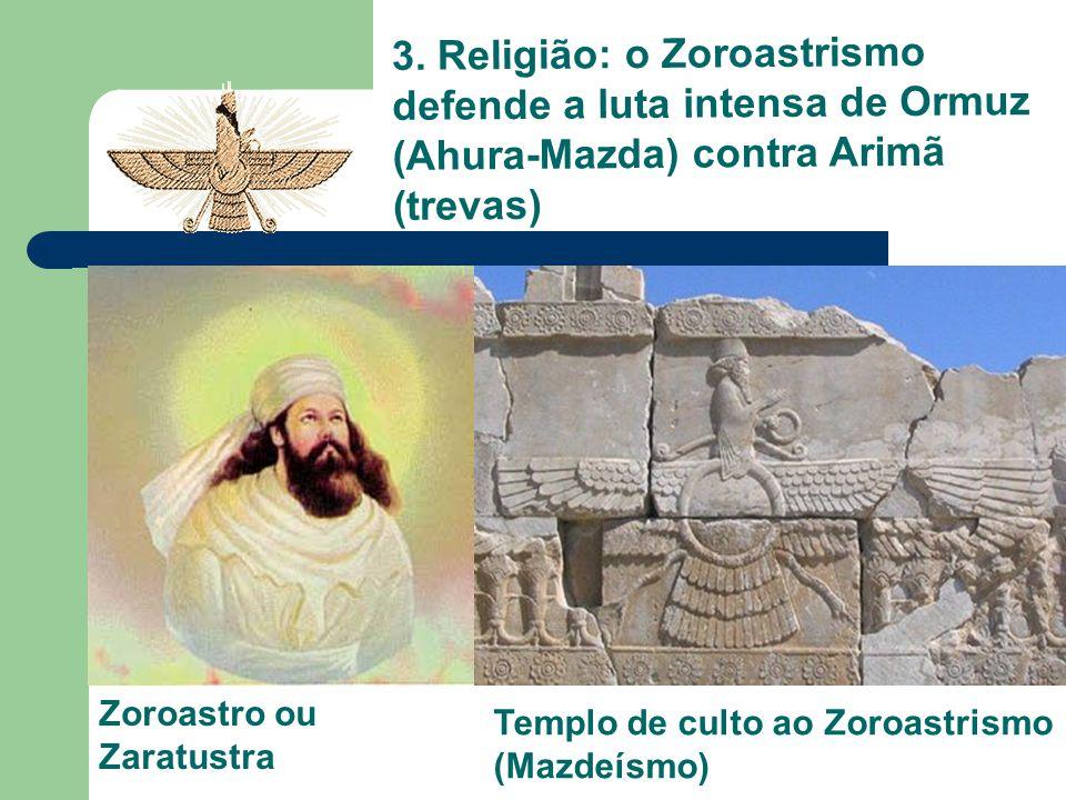 3. Religião: o Zoroastrismo defende a luta intensa de Ormuz (Ahura-Mazda) contra Arimã (trevas)