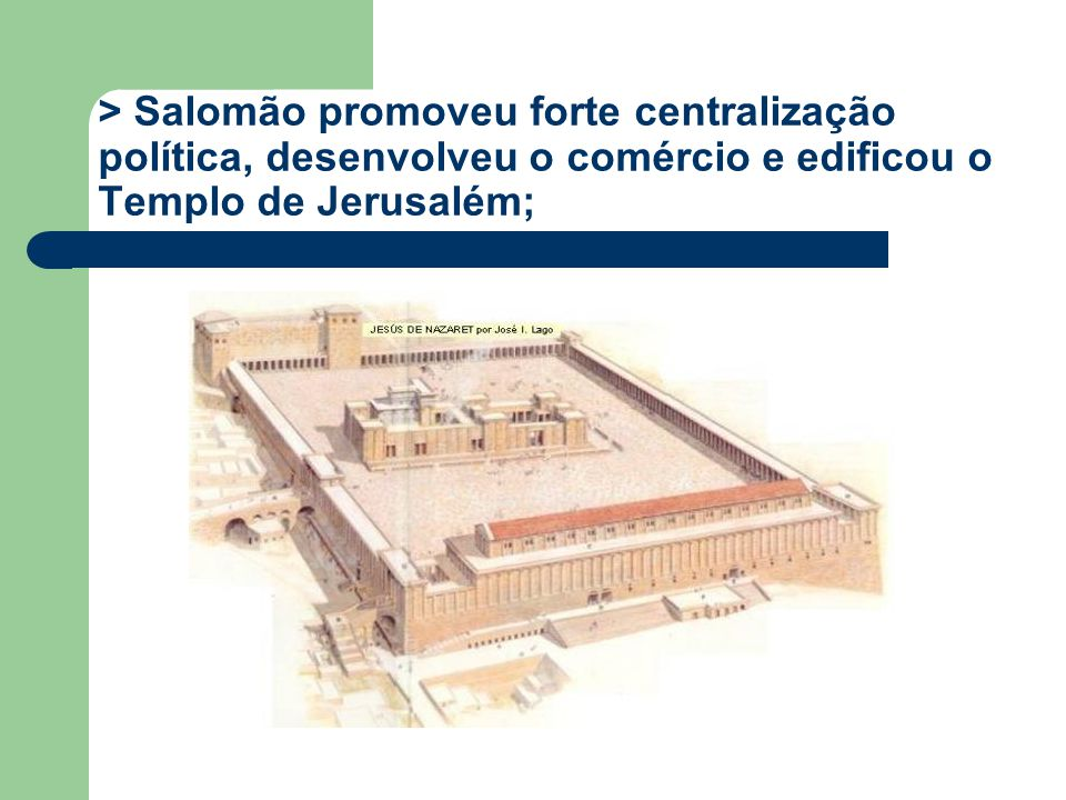 > Salomão promoveu forte centralização política, desenvolveu o comércio e edificou o Templo de Jerusalém;