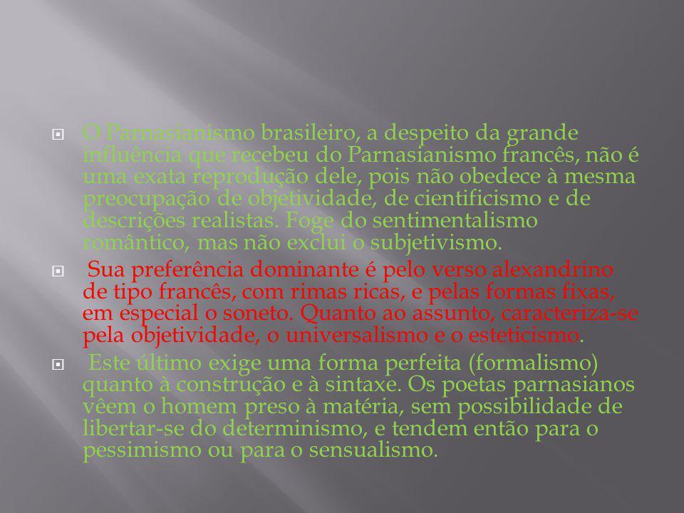 O Parnasianismo brasileiro, a despeito da grande influência que recebeu do Parnasianismo francês, não é uma exata reprodução dele, pois não obedece à mesma preocupação de objetividade, de cientificismo e de descrições realistas. Foge do sentimentalismo romântico, mas não exclui o subjetivismo.