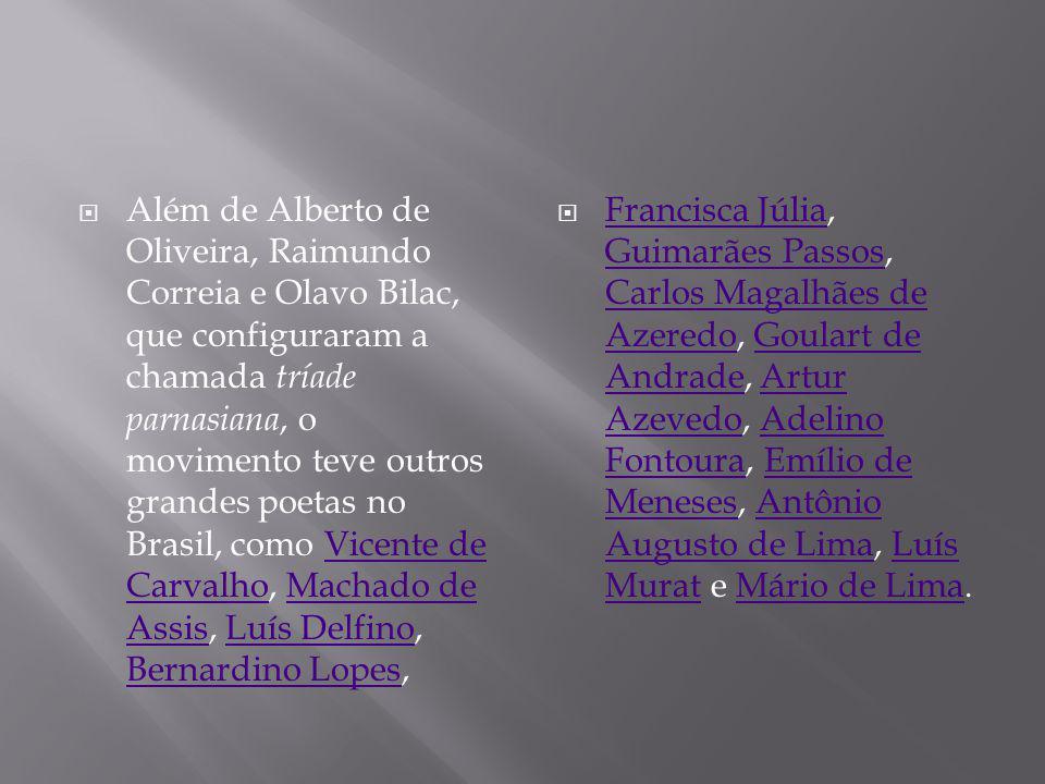 Além de Alberto de Oliveira, Raimundo Correia e Olavo Bilac, que configuraram a chamada tríade parnasiana, o movimento teve outros grandes poetas no Brasil, como Vicente de Carvalho, Machado de Assis, Luís Delfino, Bernardino Lopes,