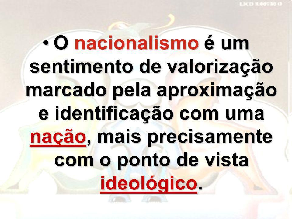 O nacionalismo é um sentimento de valorização marcado pela aproximação e identificação com uma nação, mais precisamente com o ponto de vista ideológico.