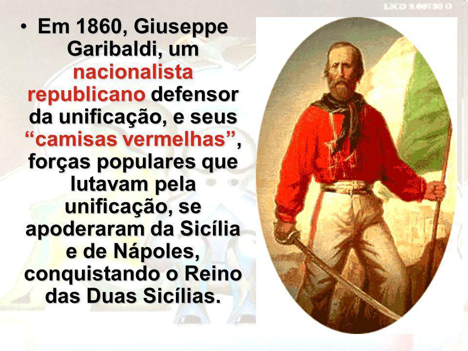 Em 1860, Giuseppe Garibaldi, um nacionalista republicano defensor da unificação, e seus camisas vermelhas , forças populares que lutavam pela unificação, se apoderaram da Sicília e de Nápoles, conquistando o Reino das Duas Sicílias.