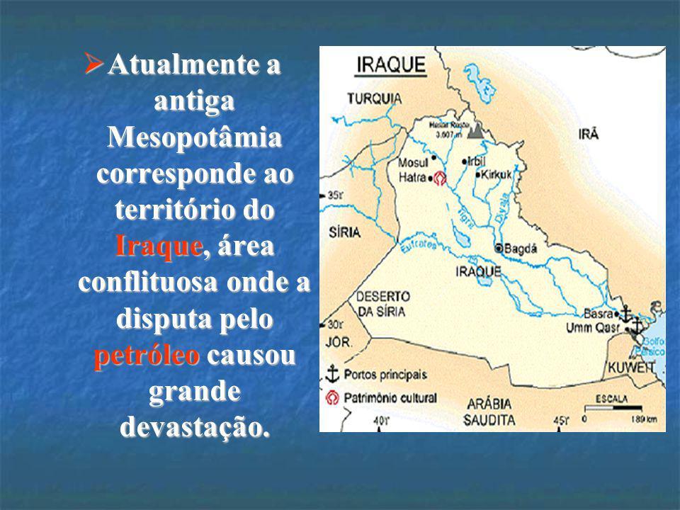 Atualmente a antiga Mesopotâmia corresponde ao território do Iraque, área conflituosa onde a disputa pelo petróleo causou grande devastação.