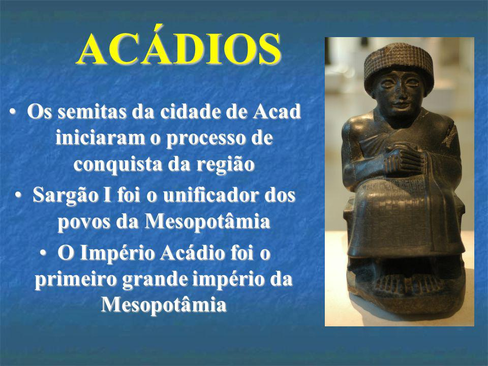 ACÁDIOS Os semitas da cidade de Acad iniciaram o processo de conquista da região. Sargão I foi o unificador dos povos da Mesopotâmia.