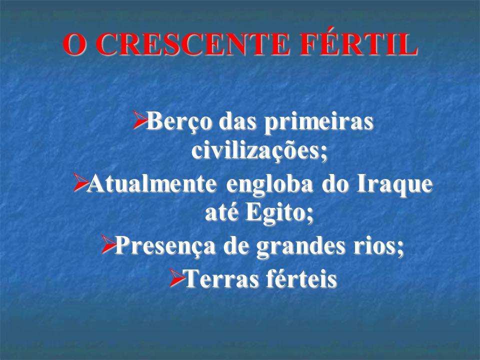 O CRESCENTE FÉRTIL Berço das primeiras civilizações;