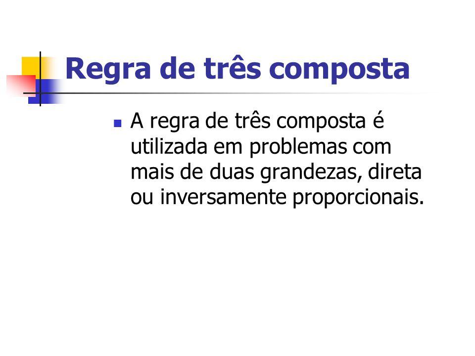 Regra de três composta A regra de três composta é utilizada em problemas com mais de duas grandezas, direta ou inversamente proporcionais.
