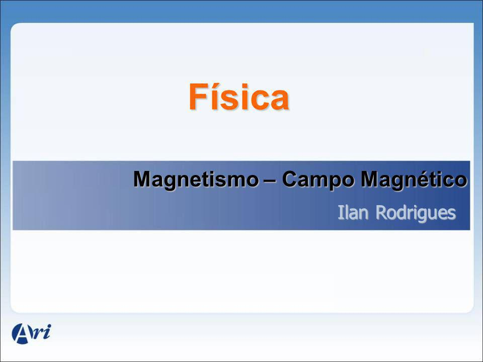Física Magnetismo – Campo Magnético Ilan Rodrigues