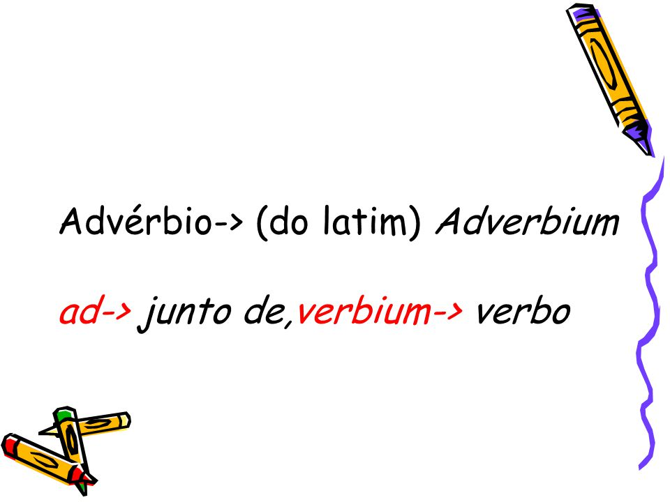 Advérbio-> (do latim) Adverbium ad-> junto de,verbium-> verbo
