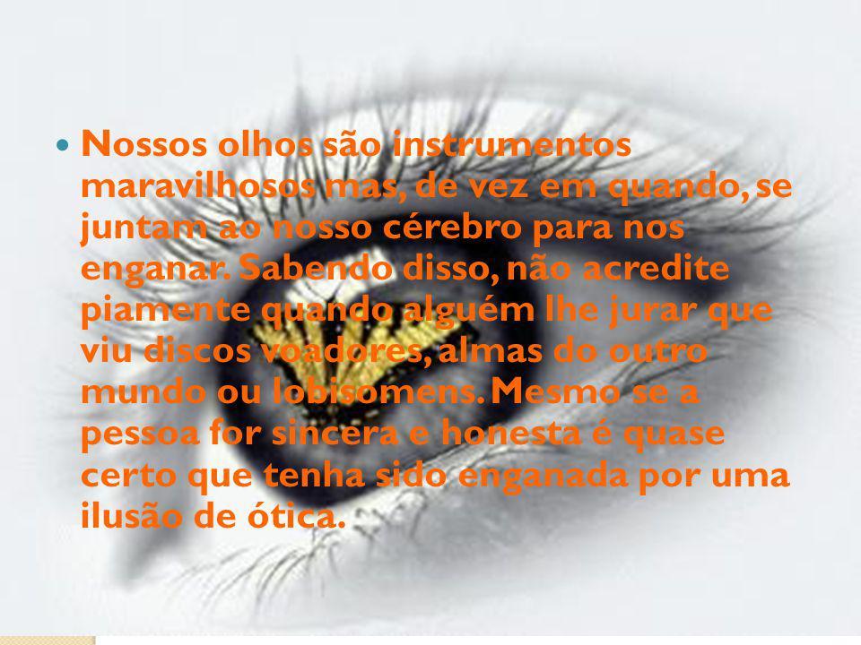 Nossos olhos são instrumentos maravilhosos mas, de vez em quando, se juntam ao nosso cérebro para nos enganar.