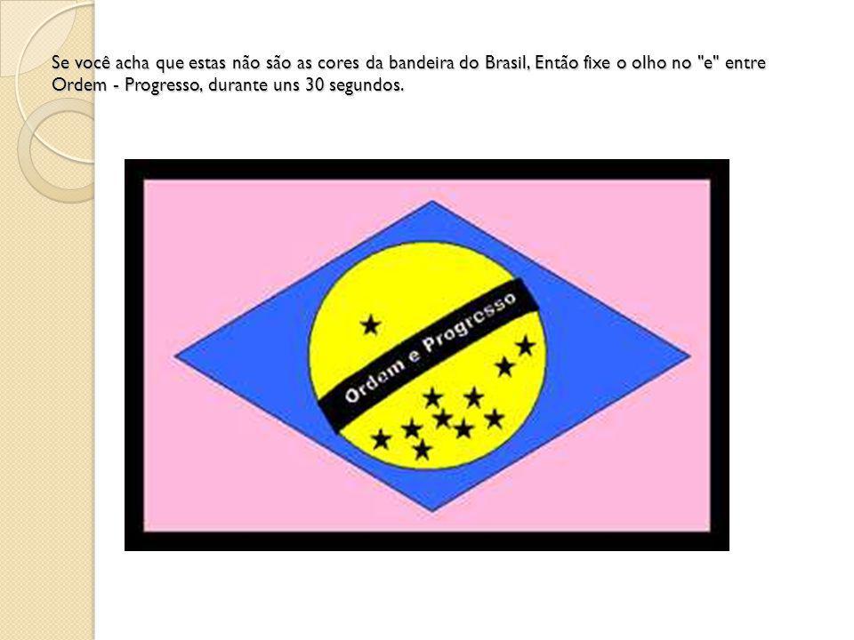 Se você acha que estas não são as cores da bandeira do Brasil, Então fixe o olho no e entre Ordem - Progresso, durante uns 30 segundos.