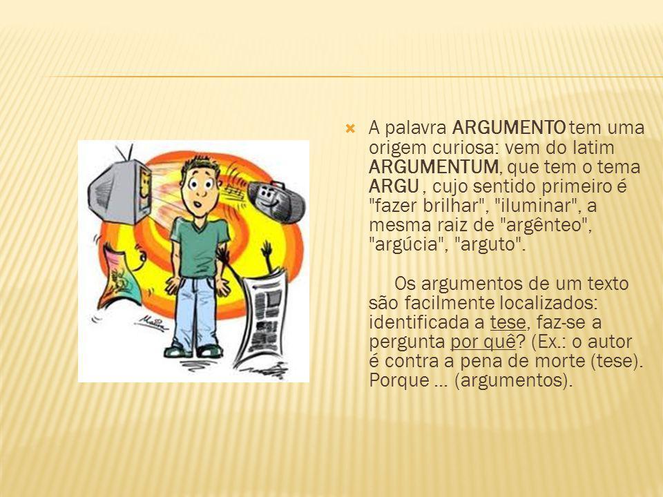 A palavra ARGUMENTO tem uma origem curiosa: vem do latim ARGUMENTUM, que tem o tema ARGU , cujo sentido primeiro é fazer brilhar , iluminar , a mesma raiz de argênteo , argúcia , arguto .