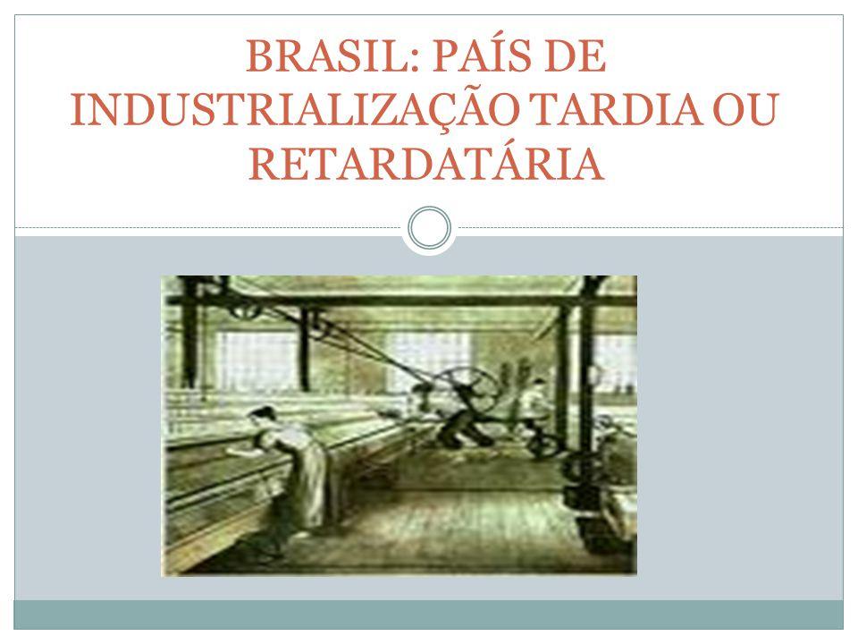 BRASIL: PAÍS DE INDUSTRIALIZAÇÃO TARDIA OU RETARDATÁRIA