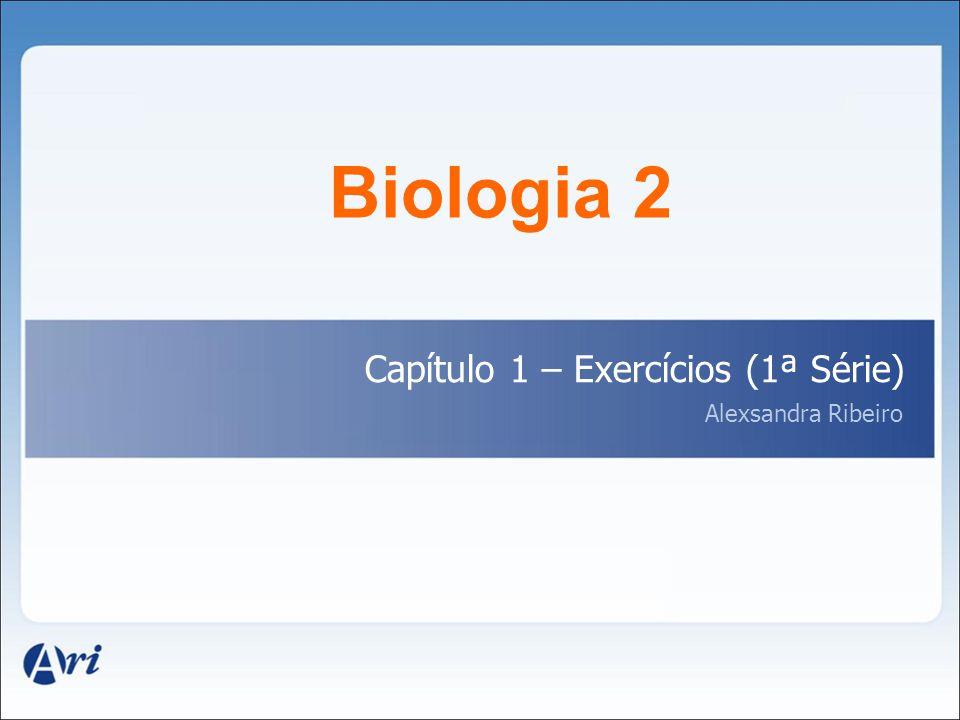 Biologia 2 Capítulo 1 – Exercícios (1ª Série) Alexsandra Ribeiro 1