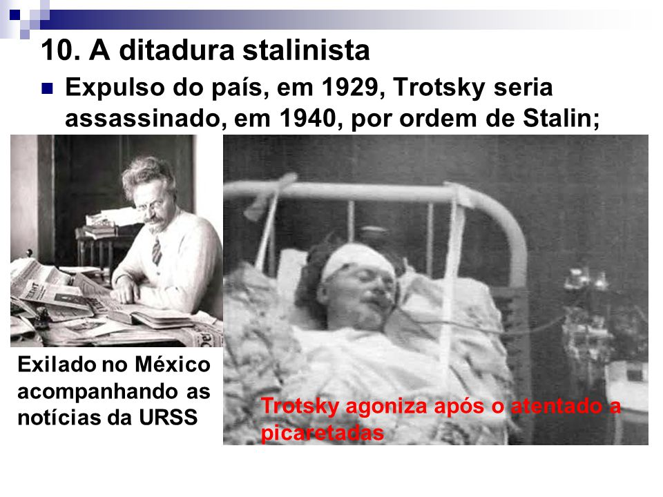 10. A ditadura stalinista Expulso do país, em 1929, Trotsky seria assassinado, em 1940, por ordem de Stalin;