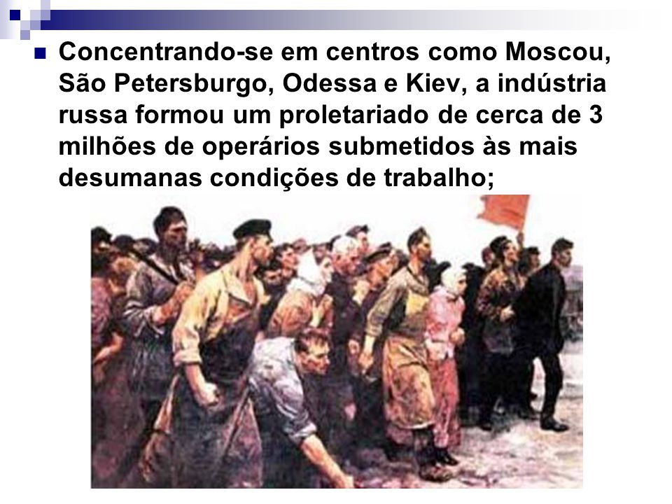 Concentrando-se em centros como Moscou, São Petersburgo, Odessa e Kiev, a indústria russa formou um proletariado de cerca de 3 milhões de operários submetidos às mais desumanas condições de trabalho;