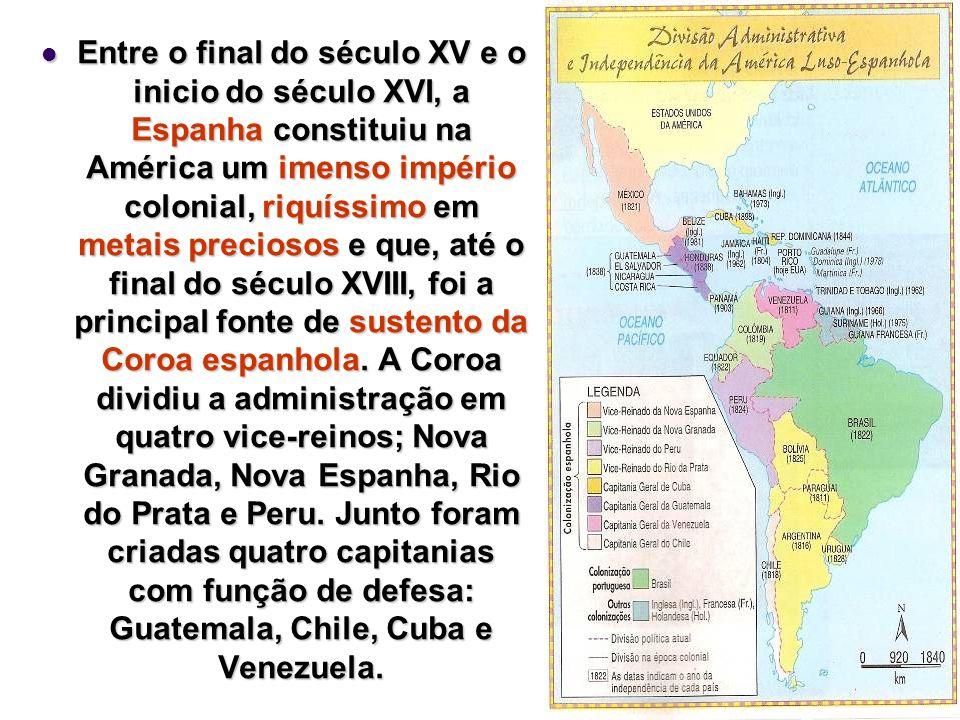 Entre o final do século XV e o inicio do século XVI, a Espanha constituiu na América um imenso império colonial, riquíssimo em metais preciosos e que, até o final do século XVIII, foi a principal fonte de sustento da Coroa espanhola.