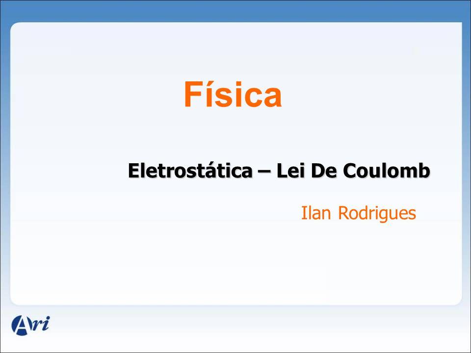 Física Eletrostática – Lei De Coulomb Ilan Rodrigues