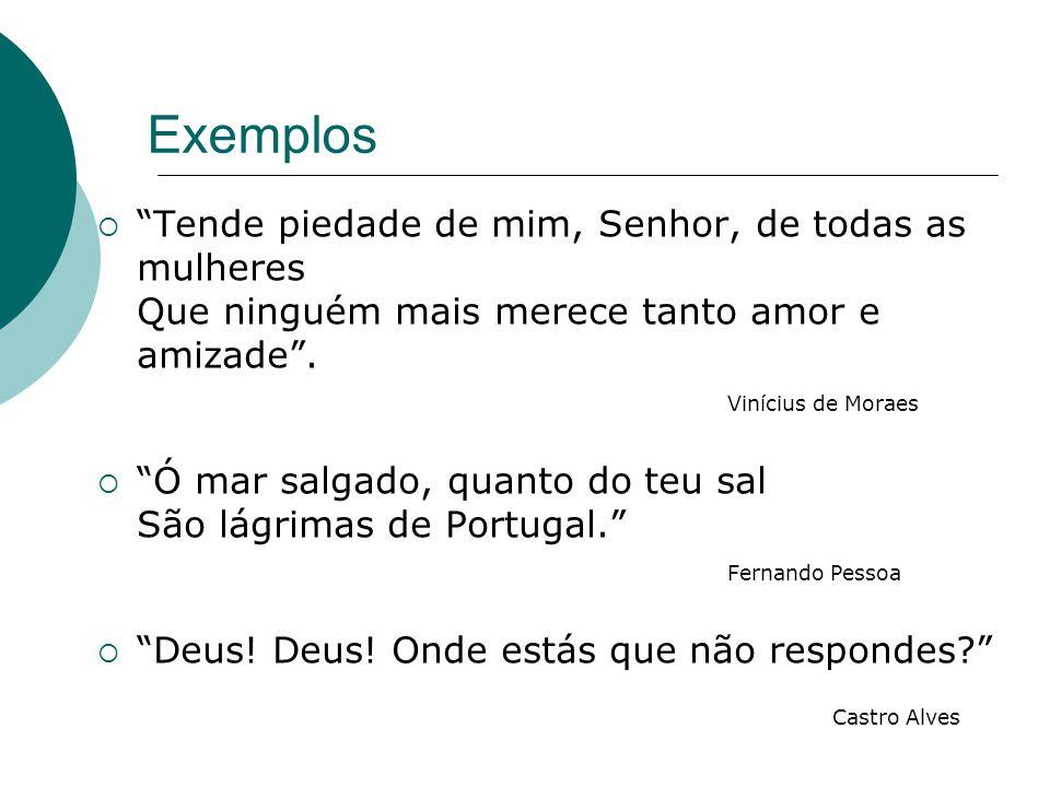 Exemplos Tende piedade de mim, Senhor, de todas as mulheres Que ninguém mais merece tanto amor e amizade . Vinícius de Moraes.