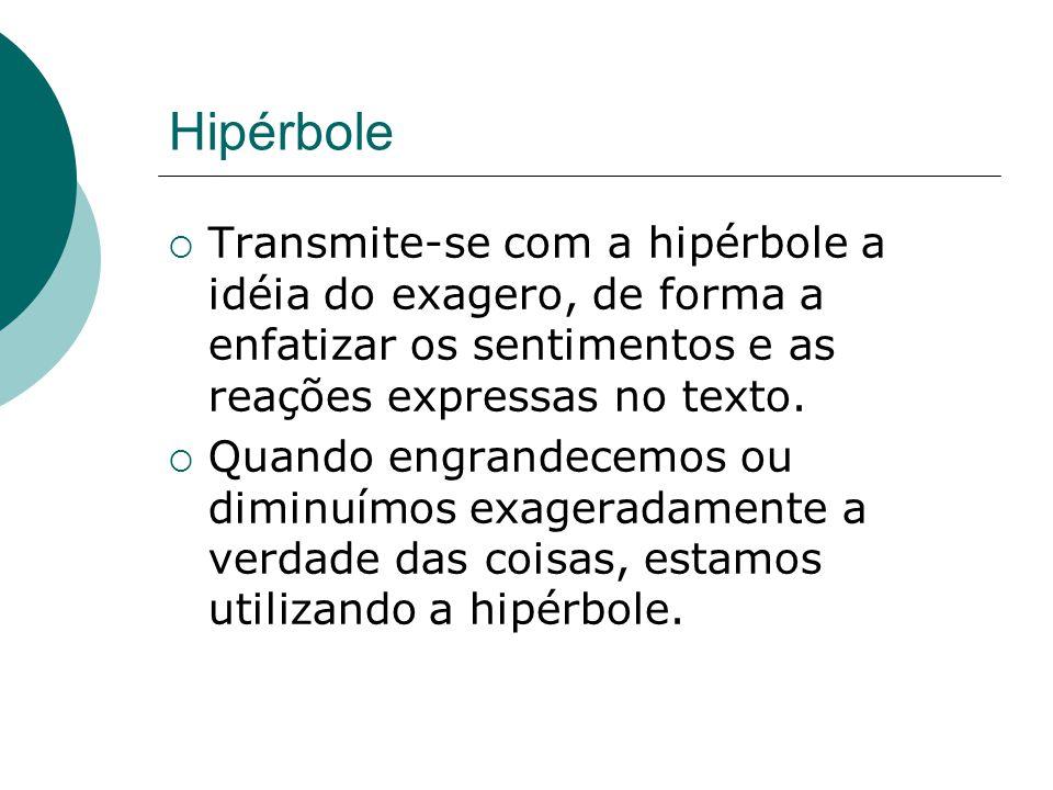 Hipérbole Transmite-se com a hipérbole a idéia do exagero, de forma a enfatizar os sentimentos e as reações expressas no texto.