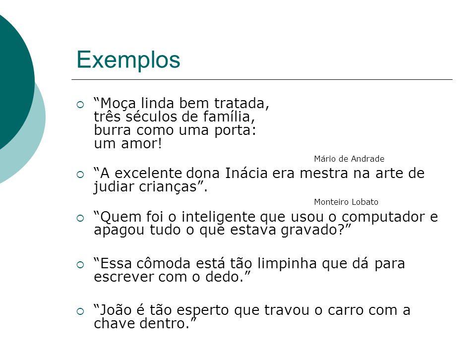 Exemplos Moça linda bem tratada, três séculos de família, burra como uma porta: um amor! Mário de Andrade.