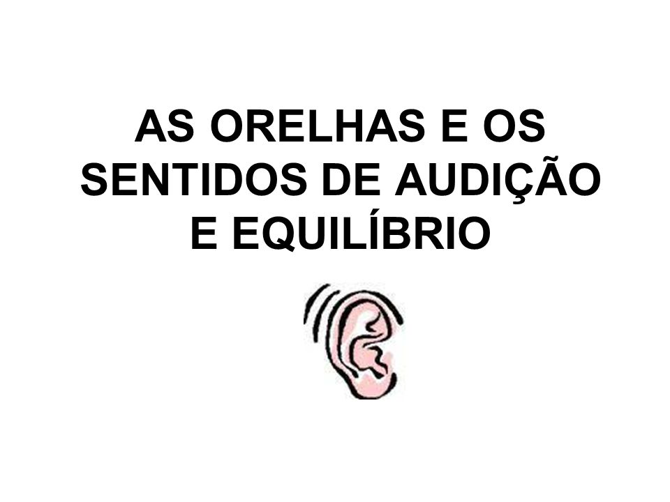 AS ORELHAS E OS SENTIDOS DE AUDIÇÃO E EQUILÍBRIO