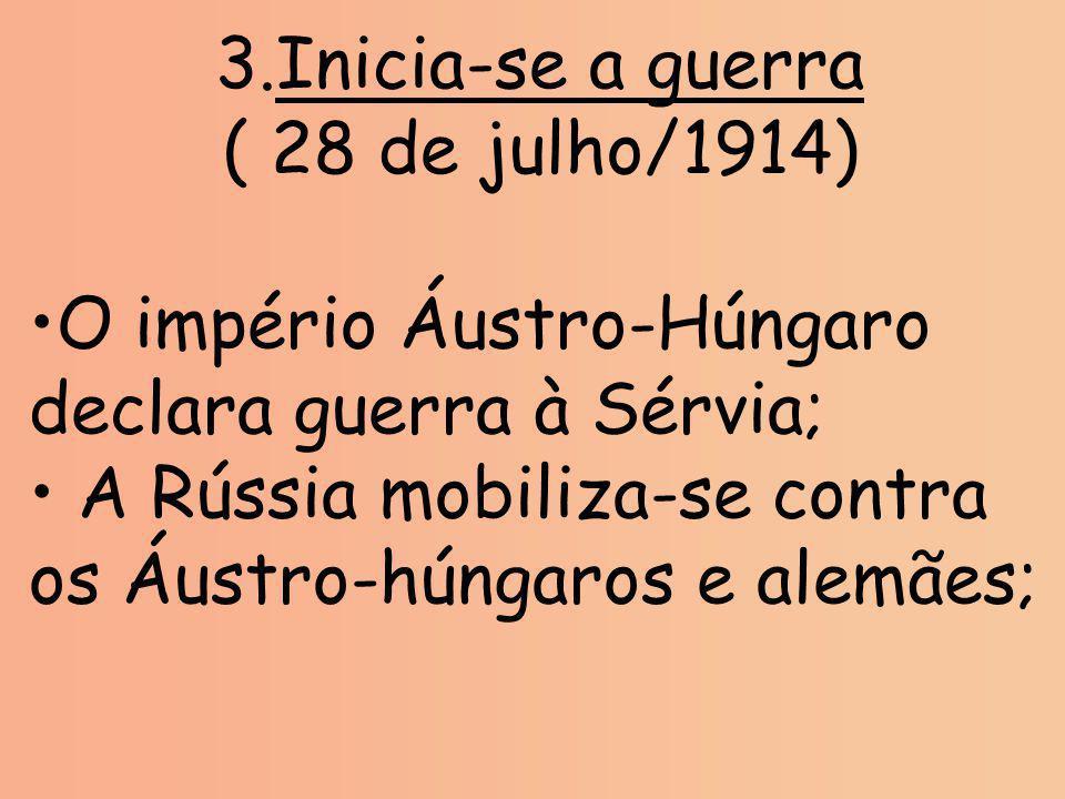 Inicia-se a guerra ( 28 de julho/1914) O império Áustro-Húngaro declara guerra à Sérvia; A Rússia mobiliza-se contra os Áustro-húngaros e alemães;