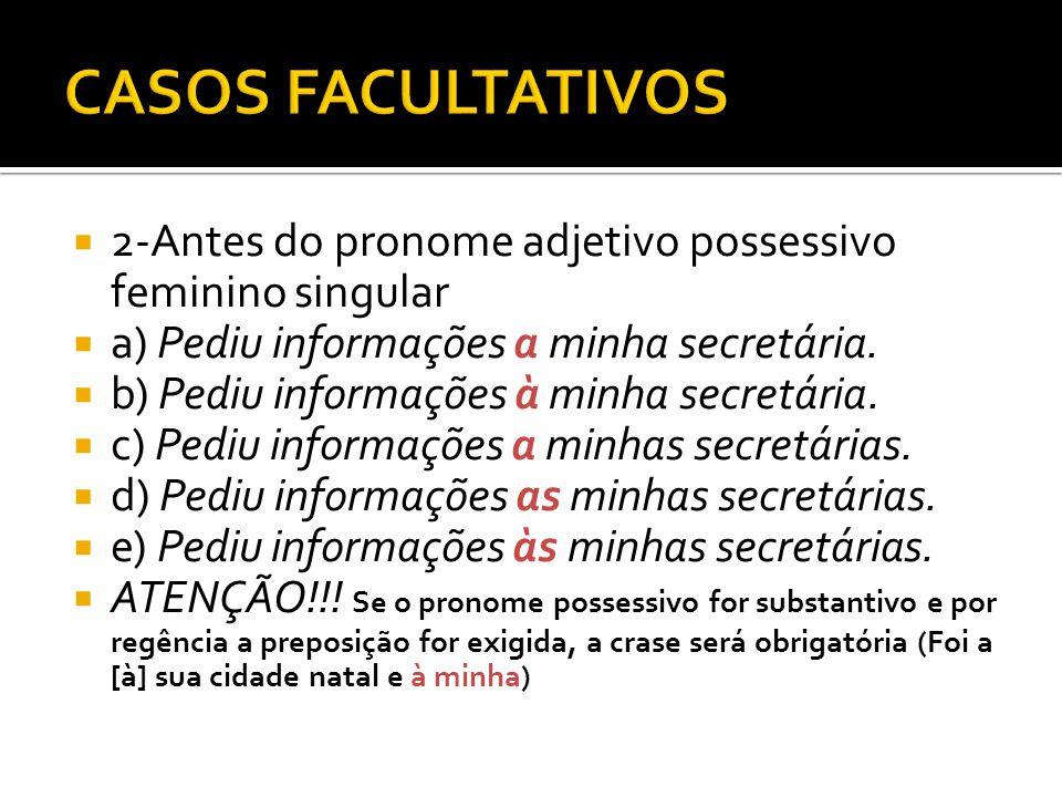 CASOS FACULTATIVOS 2-Antes do pronome adjetivo possessivo feminino singular. a) Pediu informações a minha secretária.