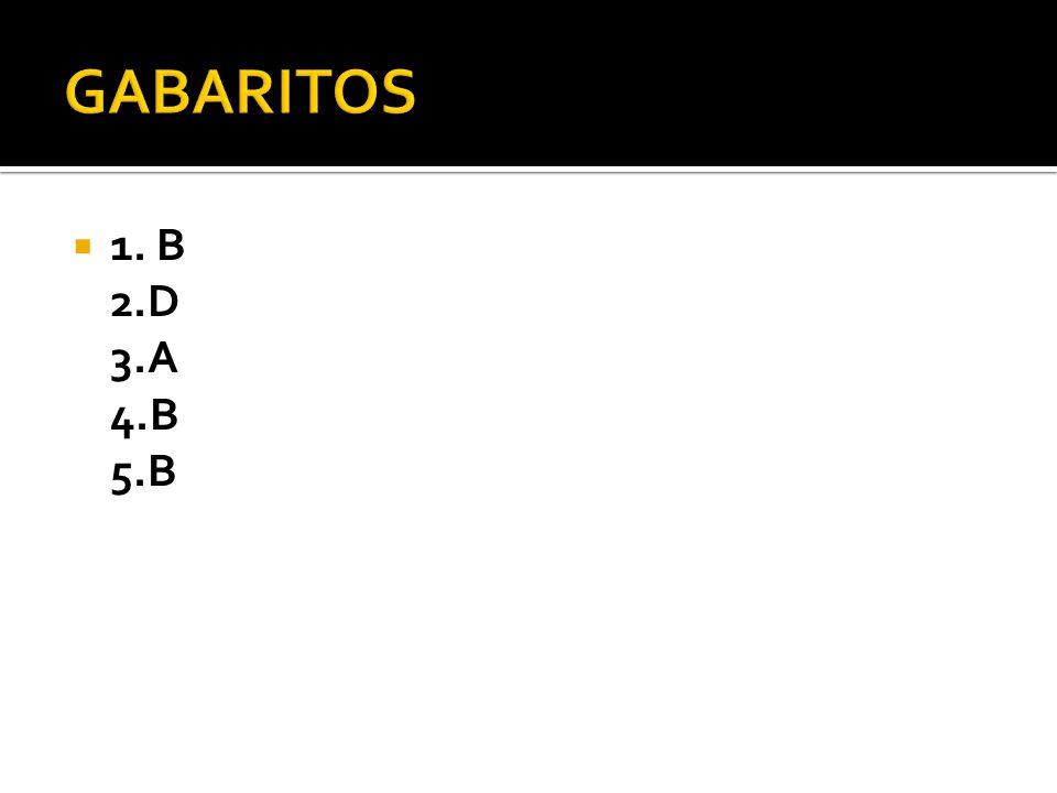 GABARITOS 1. B 2.D 3.A 4.B 5.B