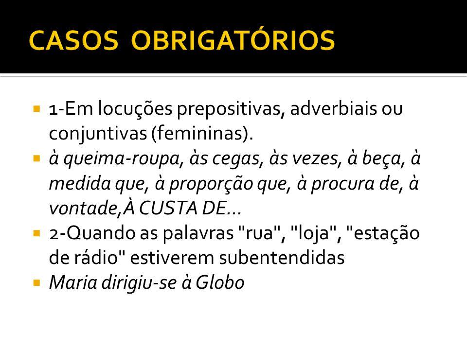 CASOS OBRIGATÓRIOS 1-Em locuções prepositivas, adverbiais ou conjuntivas (femininas).