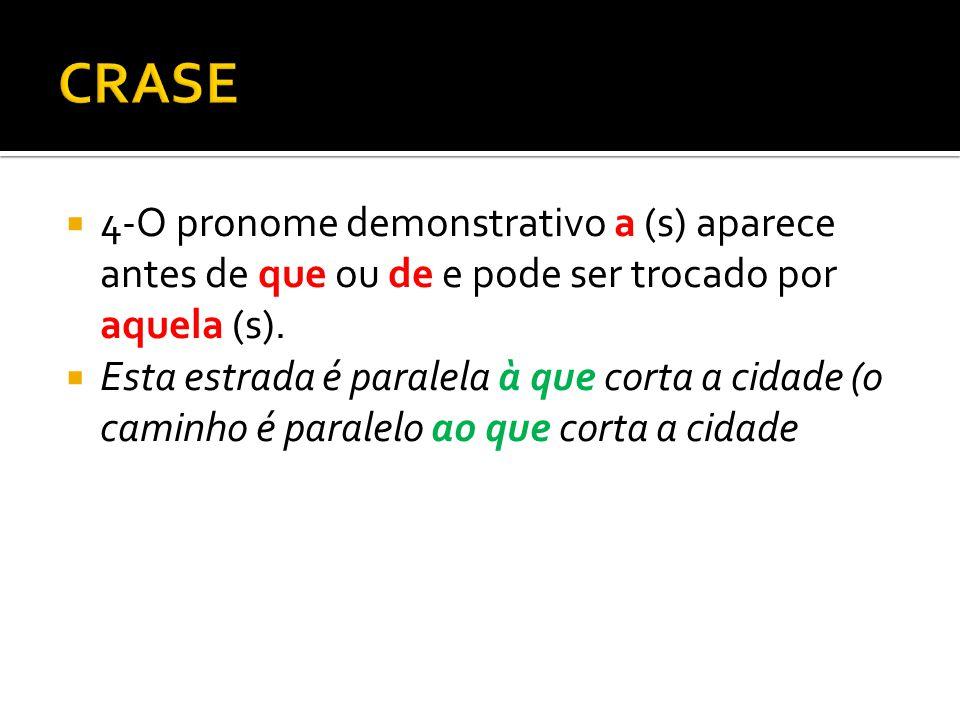 CRASE 4-O pronome demonstrativo a (s) aparece antes de que ou de e pode ser trocado por aquela (s).