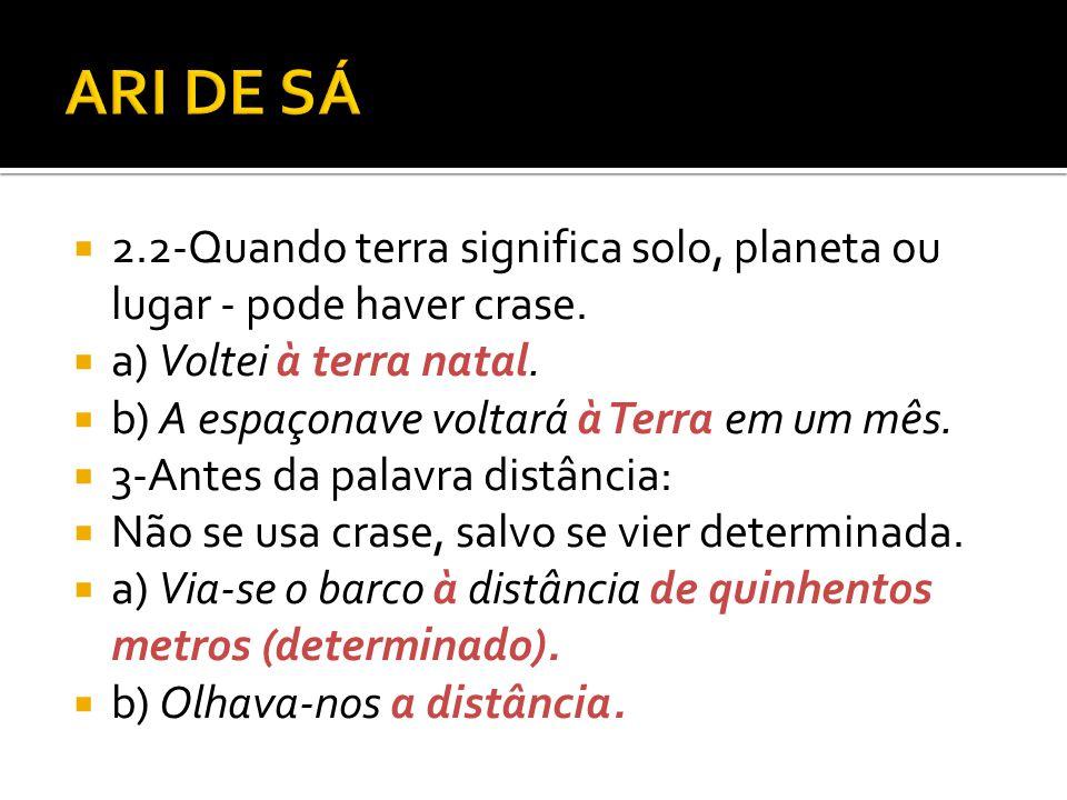 ARI DE SÁ 2.2-Quando terra significa solo, planeta ou lugar - pode haver crase. a) Voltei à terra natal.