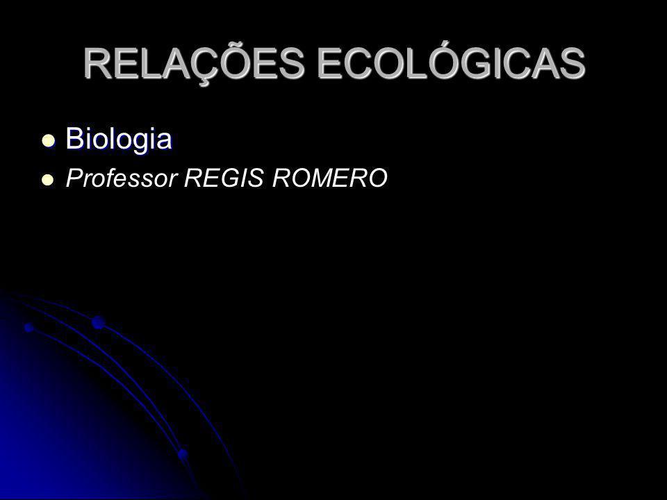 RELAÇÕES ECOLÓGICAS Biologia Professor REGIS ROMERO