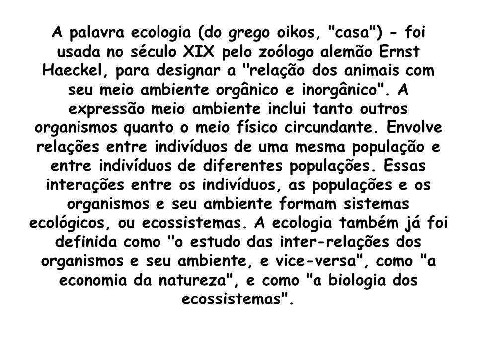A palavra ecologia (do grego oikos, casa ) - foi usada no século XIX pelo zoólogo alemão Ernst Haeckel, para designar a relação dos animais com seu meio ambiente orgânico e inorgânico .