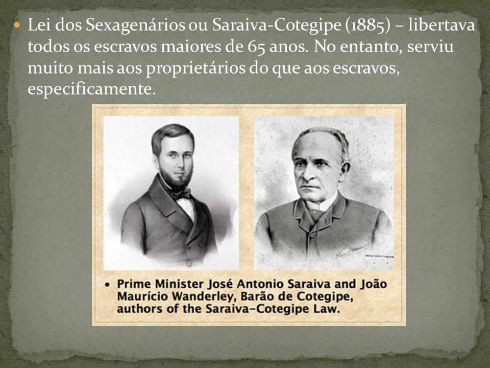 Lei dos Sexagenários ou Saraiva-Cotegipe (1885) – libertava todos os escravos maiores de 65 anos.