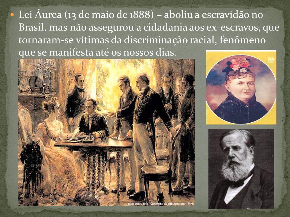 Lei Áurea (13 de maio de 1888) – aboliu a escravidão no Brasil, mas não assegurou a cidadania aos ex-escravos, que tornaram-se vítimas da discriminação racial, fenômeno que se manifesta até os nossos dias.