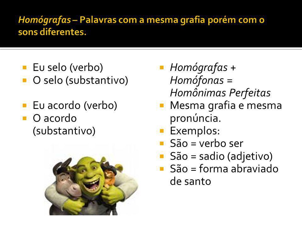 Eu selo (verbo) O selo (substantivo) Eu acordo (verbo) O acordo (substantivo) Homógrafas + Homófonas = Homônimas Perfeitas.