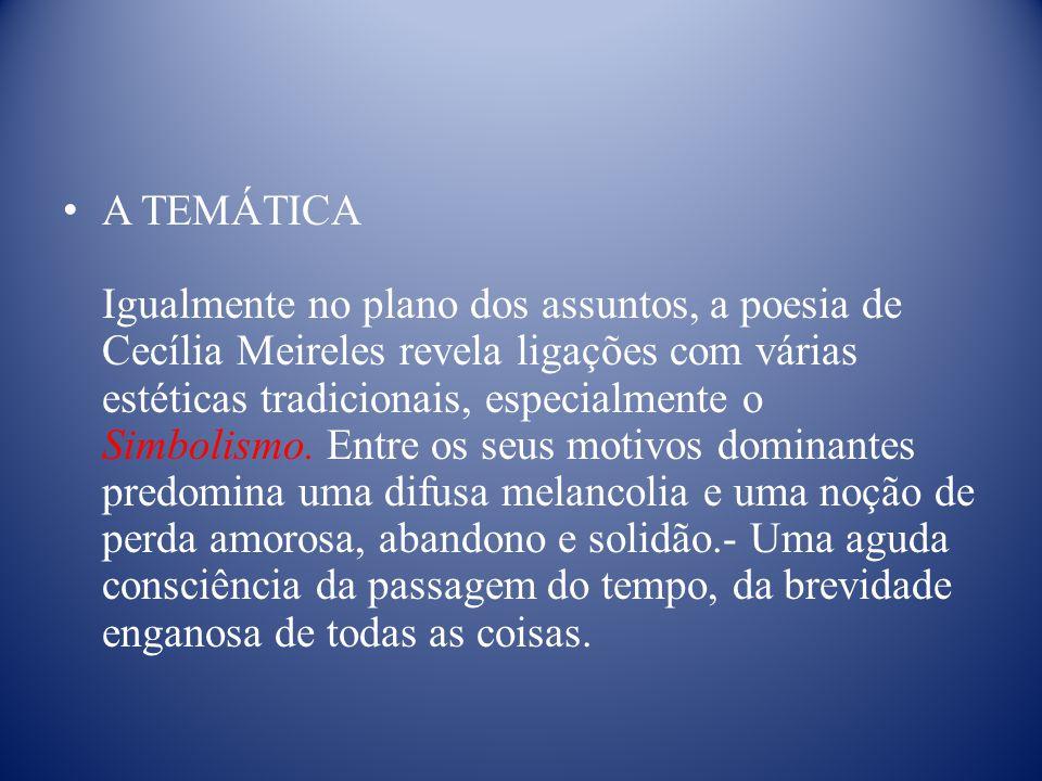 A TEMÁTICA Igualmente no plano dos assuntos, a poesia de Cecília Meireles revela ligações com várias estéticas tradicionais, especialmente o Simbolismo.