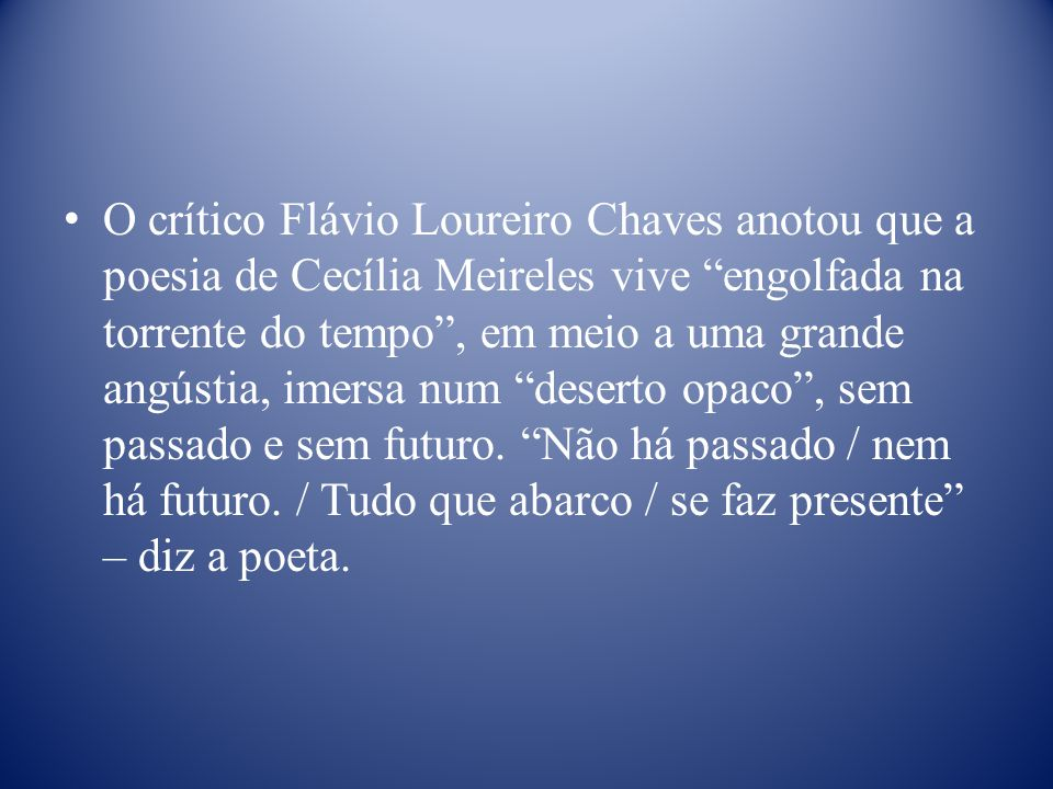 O crítico Flávio Loureiro Chaves anotou que a poesia de Cecília Meireles vive engolfada na torrente do tempo , em meio a uma grande angústia, imersa num deserto opaco , sem passado e sem futuro.