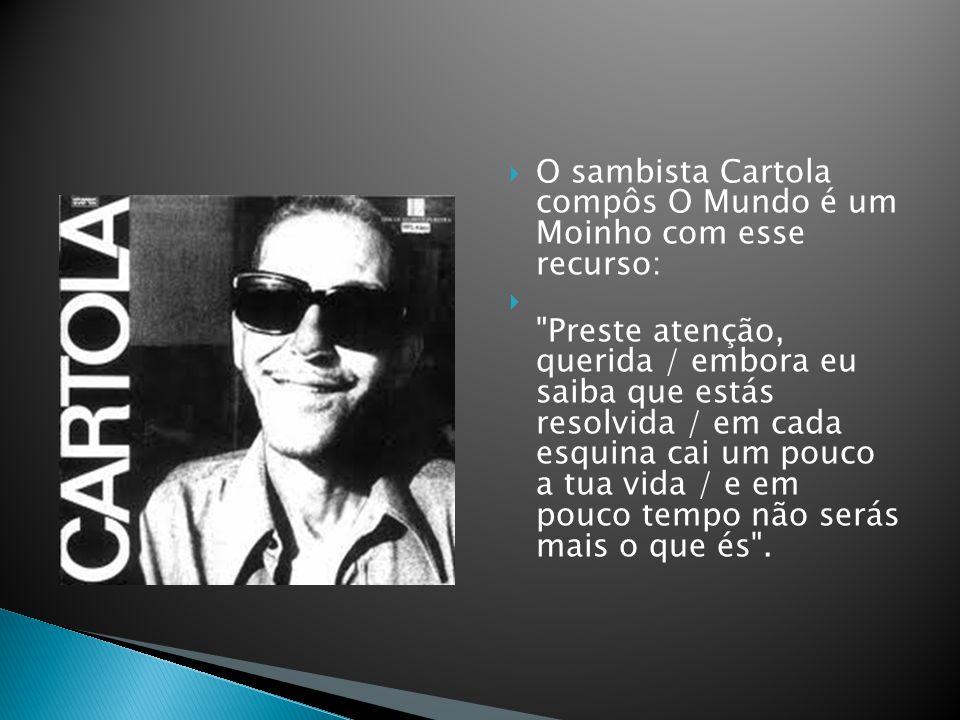 O sambista Cartola compôs O Mundo é um Moinho com esse recurso: