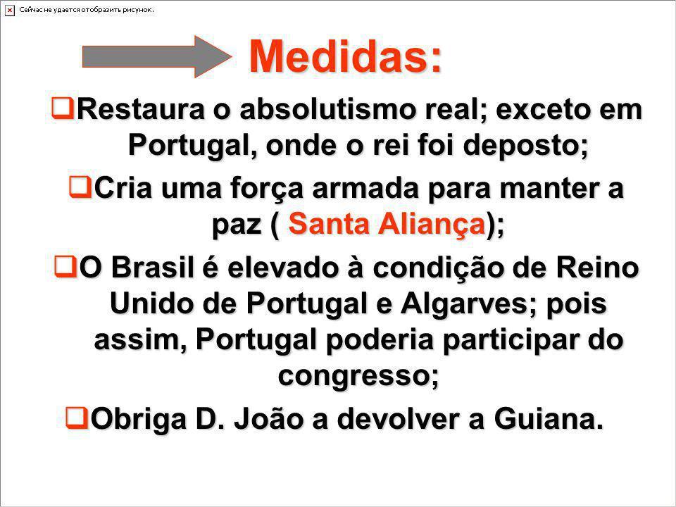 Medidas: Restaura o absolutismo real; exceto em Portugal, onde o rei foi deposto; Cria uma força armada para manter a paz ( Santa Aliança);
