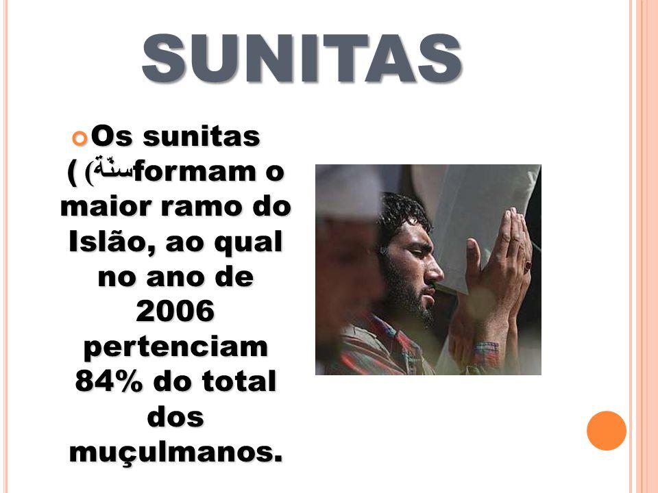SUNITAS Os sunitas (سنّة) formam o maior ramo do Islão, ao qual no ano de 2006 pertenciam 84% do total dos muçulmanos.