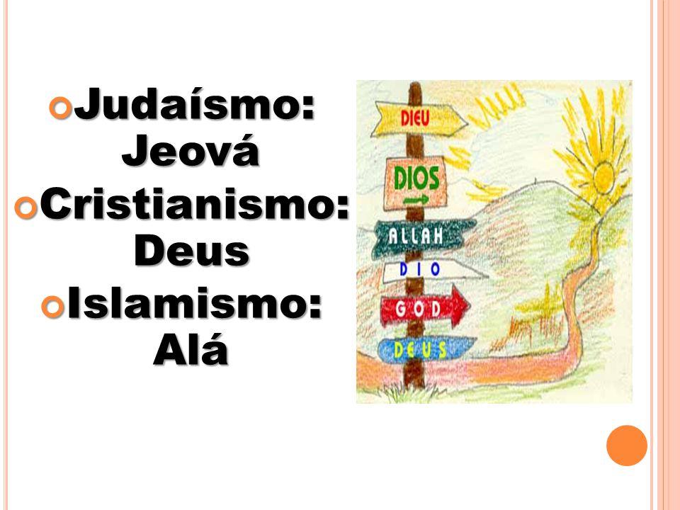 Judaísmo: Jeová Cristianismo: Deus Islamismo: Alá